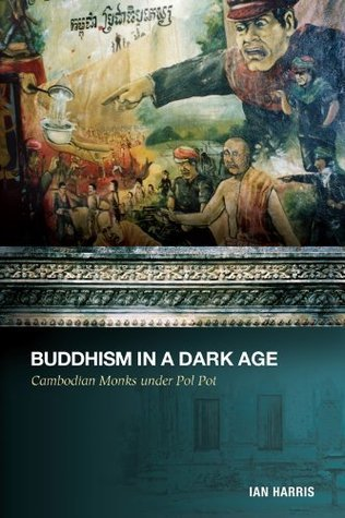 Buddhism in a Dark Age: Cambodian Monks under Pol Pot Ian Harris