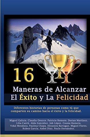 16 Maneras de Alcanzar el Éxito y la Felicidad: Personas como tu Encuentra diferentes fórmulas para alcanzarlo.  by  Aldo Gonzalez Ruben Garcia