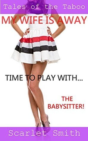 My Wife is Away, Time to Play With... The Babysitter! (Banging the Babysitter, #3) Scarlet Smith