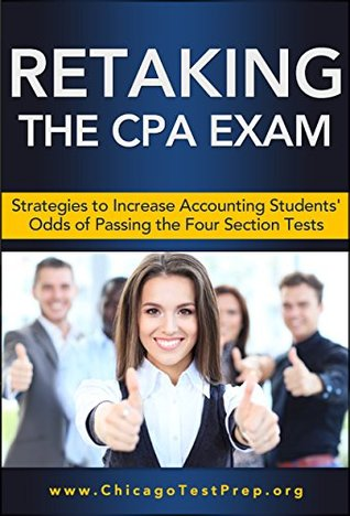 Retaking the CPA Exam: Strategies to Increase Accounting Students Odds of Passing the Four Section Tests (Test Mastery Advantage® Series - Business & Accounting Book 1) Chicago TestPrep