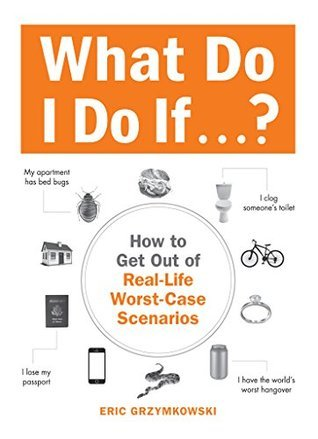 What Do I Do If...?: How to Get Out of Real-Life Worst-Case Scenarios Eric Grzymkowski
