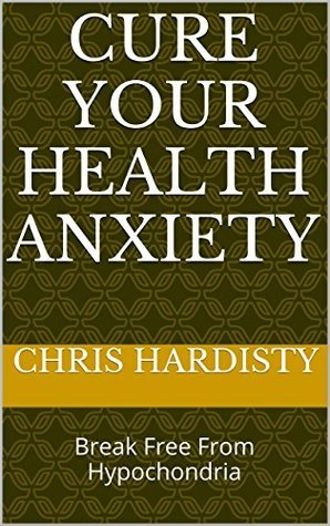 Cure Your Health Anxiety: Break Free From Hypochondria  by  Chris Hardisty