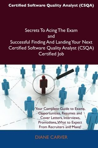 Certified Software Quality Analyst (CSQA) Secrets To Acing The Exam and Successful Finding And Landing Your Next Certified Software Quality Analyst (CSQA) Certified Job Diane Carver