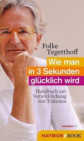 Wie man in 3 Sekunden glücklich wird: Handbuch zur Verwirklichung von Träumen  by  Folke Tegetthoff