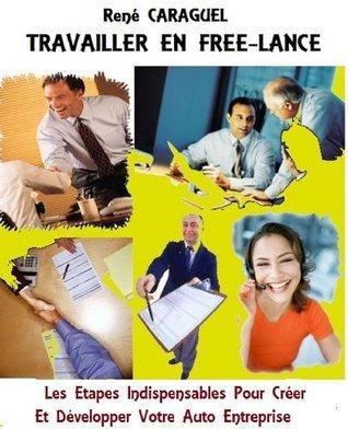 TRAVAILLER EN FREE-LANCE: Les Étapes Indispensables Pour Créer Et Développer Votre Auto Entreprise  by  René Caraguel