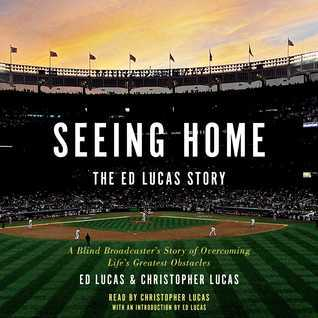 Seeing Home: The Ed Lucas Story: A Blind Broadcasters Story of Overcoming Lifes Greatest Obstacles Ed Lucas