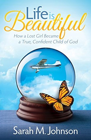 Life is Beautiful: How a Lost Girl Became a True, Confident Child of God Sarah M. Johnson