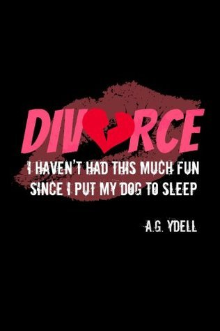 Divorce: Havent Had This Much Fun Since I Put My Dog to Sleep  by  A. Ydell