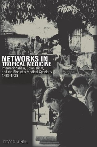 Networks in Tropical Medicine: Internationalism, Colonialism, and the Rise of a Medical Specialty, 1890-1930  by  Deborah Neill