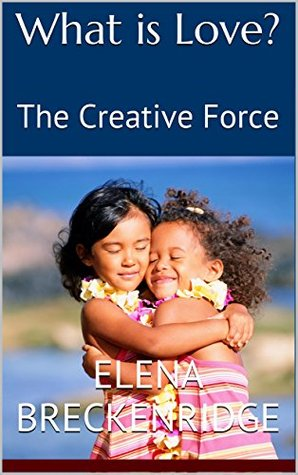What is Love?: The Creative Force  by  Elena Breckenridge