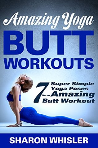 Amazing Yoga Butt Workouts - 7 Super Simple Yoga Poses for an Amazing Butt Workout! (Yoga for Beginners & Weight Loss Book 2) Sharon Whisler