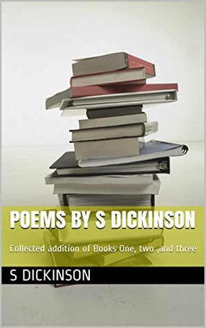 poems S Dickinson: Collected addition of Books One, two ,and three (Poem and Short story collection by S Dickinson Book 6) by S Dickinson