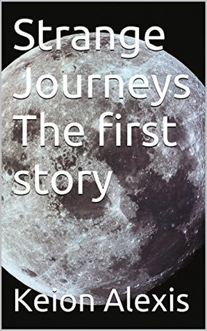 Strange Journeys The first story (the unseen Book 1) Keion Alexis
