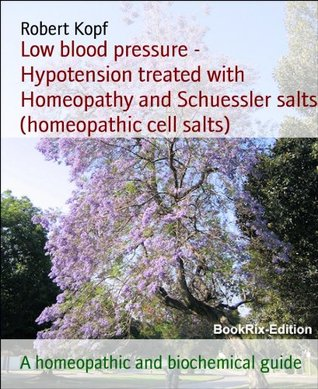 Low blood pressure - Hypotension treated with Homeopathy and Schuessler salts (homeopathic cell salts): A homeopathic and biochemical guide Robert Kopf