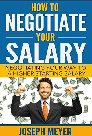 How To Negotiate Your Salary: Negotiating Your Way To A Higher Starting Salary Joseph Meyer