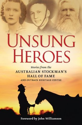 Unsung Heroes: Stories from the Australian Stockmans Hall of Fame and Outback Heritage Centre  by  Michael Winkler