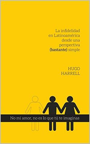 No mi amor, no es lo que tú te imaginas...!: La infidelidad en latinoamérica desde una perspectiva (bastante) simple (Abrir los ojos...duele nº 1)  by  Hugo Harrell