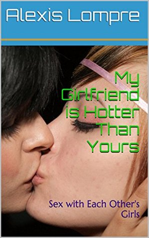 My Girlfriend is Hotter Than Yours: Sex with Each Others Girls  by  Alexis Lompre