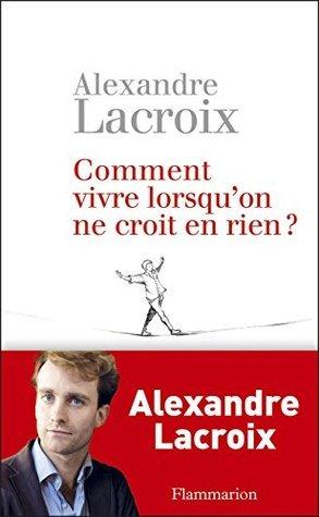 Comment vivre lorsquon ne croit en rien ?: Une morale sceptique Alexandre Lacroix