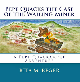 Pepe Quacks the Case of the Wailing Miner (Adventures of Pepe Guacamole, #2)  by  Rita M. Reger
