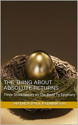 The Thing About Absolute Returns: Three Short Stories on The Road To Epiphany (Weaving Epiphanies Series Book 1)  by  Mathew Paul Pathirikatu