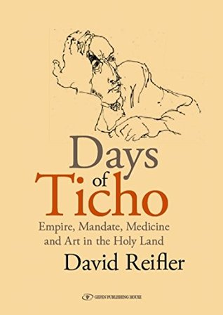 Days of Ticho: Empire, Mandate, Medicine and Art in the Holy Land David Reifler