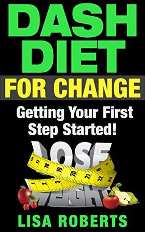 DASH DIET FOR CHANGE: Getting Your First Step Started! Lisa Roberts