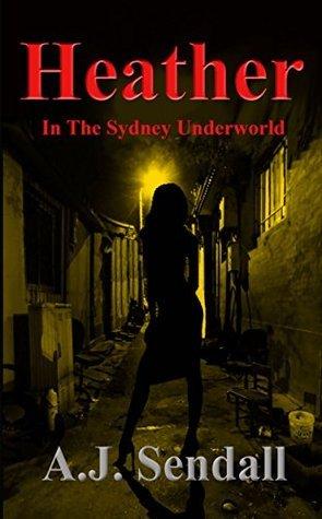 Heather: In The Sydney Underworld  by  A.J. Sendall