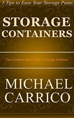 Storage Containers: The Complete Idiots Guide to Storage Solutions  by  Michael Carrico