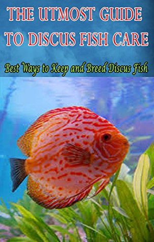The Utmost Guide to Discus Fish Care: Best Ways to Keep and Breed Discus Fish  by  Joatham Mwijage