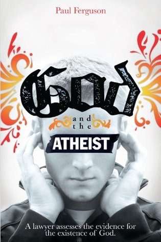 God and the Atheist: A Lawyer Assesses the Evidence for the Existence of God Paul Ferguson