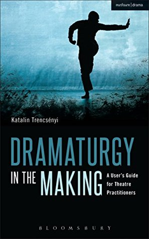 Dramaturgy in the Making: A Users Guide for Theatre Practitioners (Performance Books) Katalin Trencsényi
