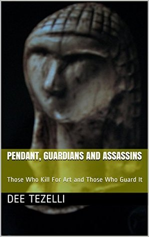 PENDANT, GUARDIANS AND ASSASSINS: Those Who Kill For Art and Those Who Guard It DEE TEZELLI