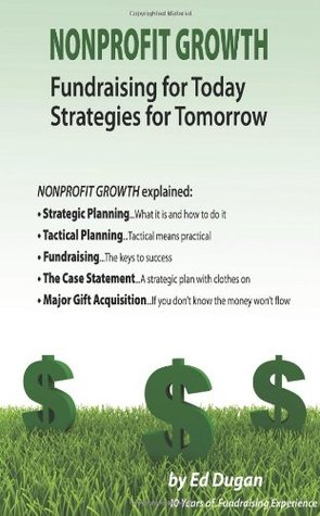 Nonprofit Growth: Fundraising for Today, Strategies for Tommorow  by  Ed Dugan