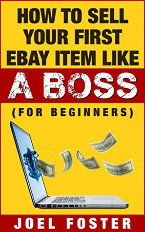 How To Sell Your First Ebay Item Like A BOSS (For Beginners): eBay Business For Beginners, How To Sell On eBay (eBay Selling Tips Book 1)  by  Joel Foster