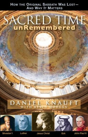Sacred Time unRemembered: How the Original Sabbath Was Lost And Why It Matters Daniel Knauft