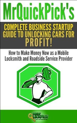Mr Quick Picks Complete Business Startup Guide to Unlocking Cars for Profit!: How to Make Money Now as a Mobile Locksmith and RoadsideServiceProvider Jon Taylor