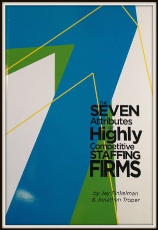 The Seven Attributes of Highly Competitive Staffing Firms Jay Finkleman