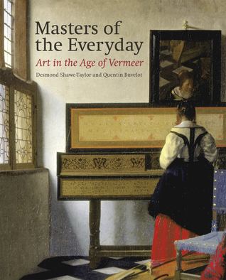 Masters of the Everyday: Dutch Artists in the Age of Vermeer Desmond Shawe-Taylor