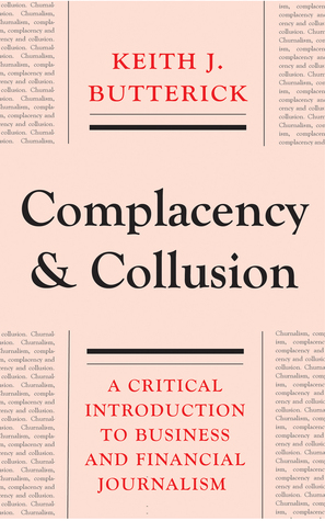 Complacency and Collusion: A Critical Introduction to Business and Financial Journalism Keith J. Butterick