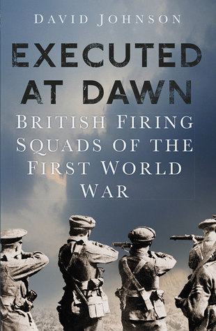 Executed at Dawn: British Firing Squads on the Western Front 1914-1918 David Johnson
