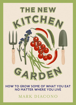 The New Kitchen Garden: How to Grow Some of What You Eat No Matter Where You Live Mark Diacono