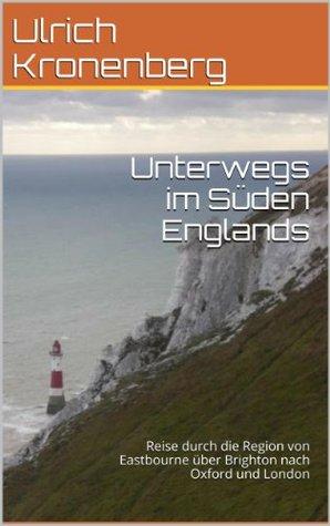 Unterwegs im Süden Englands: Reise durch die Region von Eastbourne über Brighton nach Oxford und London Ulrich Kronenberg