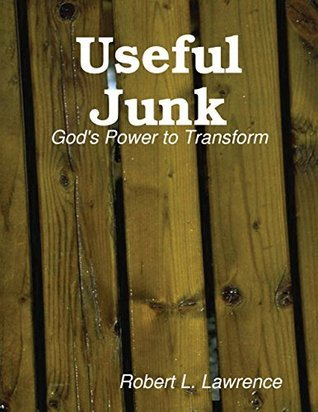 Useful Junk: Gods Power to Transform  by  Robert L Lawrence