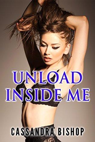 Unload Inside Me  by  Cassandra Bishop