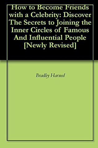 How to Become Friends with a Celebrity: Discover The Secrets to Joining the Inner Circles of Famous And Influential People [Newly Revised] Bradley Harned