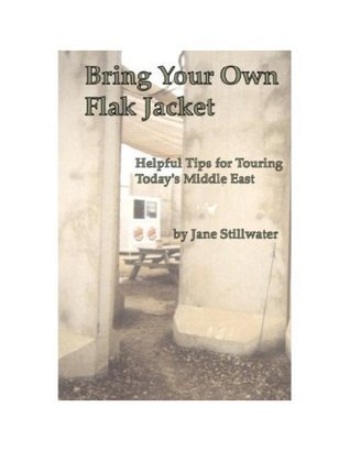 Bring Your Own Flak Jacket: Helpful Tips for Touring Todays Middle East  by  Jane Stillwater