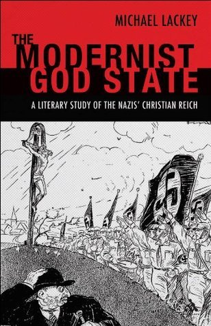 Modernist God State: A Literary Study of the NazisGÇÖ Christian Reich  by  Michael Lackey
