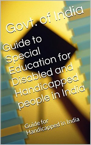 Guide to Special Education for Disabled and Handicapped people in India: Guide for Handicapped in India  by  Govt. of India