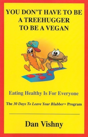 You Dont Have to Be a Treehugger to Be a Vegan: Eating Healthy Is for Everyone Dan Vishny